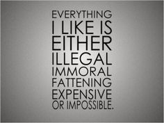 Funny Quote - Everything I like is either illegal, immoral, fattening, expensive or impossible