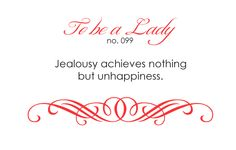 no need to be jealous of anyone or anything...chances are they are jealous or envious of someone themselves...