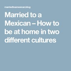 Married to a Mexican – How to be at home in two different cultures