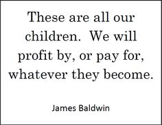 James BALDWIN: These are all our children. We will profit by, or pay for, whatever they become.  Exactly...we must educate them. Hope for the future.  It begins with our children.