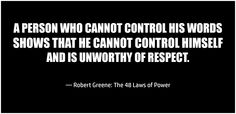 """A person who cannot control his words shows that he cannot control himself, and is unworthy of respect.""  ― Robert Greene: The 48 Laws of Power"