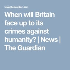 When will Britain face up to its crimes against humanity? | News | The Guardian