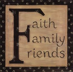 Life would not be the same with out Faith family and friends