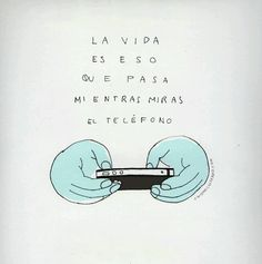 Life is what happens while you are looking at your phone...