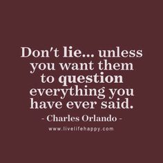"""""""Don't lie... unless you want them to question everything you have ever said."""" - Charles Orlando, LiveLifeHappy.com"""