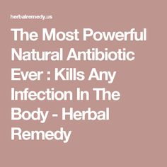 The Most Powerful Natural Antibiotic Ever : Kills Any Infection In The Body - Herbal Remedy