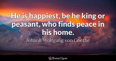He is happiest, be he king or peasant, who finds peace in his home. - Johann Wolfgang von Goethe #brainyquote #QOTD #happiness #peace Goethe Quotes, Brainy Quotes, Finding Peace, Quote Of The Day, Happy, Happiness, King, Bonheur, Clever Quotes