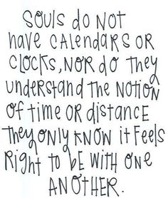 Souls do not have calendars or clocks, not do they understand the notion of time or distance. They only know it feels right to be with one another.