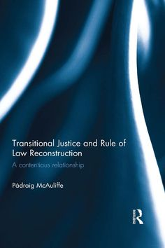 Transitional Justice and Rule of Law Reconstruction: A Contentious Relationship, by Padraig McAuliffe