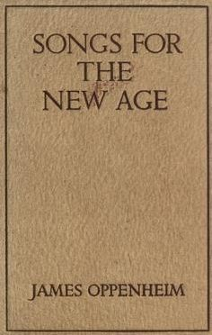 Songs for the new age  by James Oppenheim. Published 1914 by The Century co. in New York . Classifications