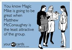 Funny Movies Ecard: You know Magic Mike is going to be great when Matthew McConaughey is the least attractive of the group.