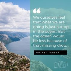We ourselves feel that what we are doing is just a drop in the ocean. But the ocean would be less because of that missing drop. Love this beautiful quote by Mother Theresa. We are all needed. // inspirational quote