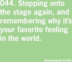 "this quote states that ""stepping onto the stage again, and remembering why it's your favorite feeling in the world."" I chose this quote because the feeling of being on stage is like no other in the world. This is a part of who I am because a huge portion of my life has been devoted to performing on stage."