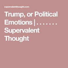 Trump, or Political Emotions | . . . . . . . Supervalent Thought