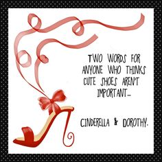 Two words for anyone who thinks cute shoes aren't important. Cinderella and Dorothy Sassy Quotes, Great Quotes, Quotes To Live By, Me Quotes, Funny Quotes, Inspirational Quotes, Diva Quotes, Sassy Sayings, Fun Sayings