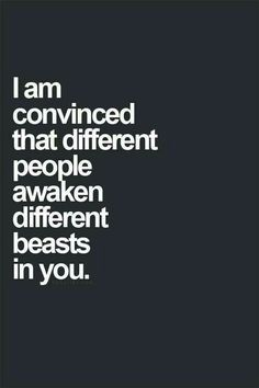 Different people awaken different beasts in you.