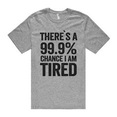 there`s a 99.9% chance i am tired t shirt ($24) ❤ liked on Polyvore featuring tops, t-shirts, shirts, t shirts and shirts & tops