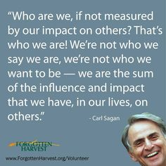 ...we are the sum of the influence and impact that we have, in our lives, on others.         Carl Sagan