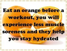 Orange before workout = less muscle soreness and keep u hydrated... I however would say drink coconut water pre-workout and then eat an orange after. you don't want too much acidity going on in your stomach right before you start bouncing around