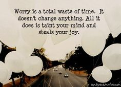 Worry is a total waste of time. It doesn't change anything. All it does is taint your mind and steals your joy.