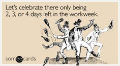 Let's celebrate there only being 2, 3, or 4 days left in the workweek.