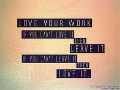 God is Heart: Love your work if you can't love it then leave it ...