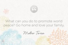 What can you do to promote world peace? Go home & love your family ~Mother Teresa