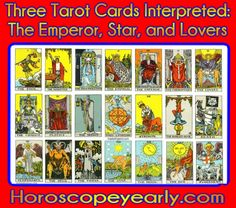 Three Tarot Cards Interpreted - The Emperor, Star, and Lovers - The Emperor Tarot Card - The Emperor stands for leadership & control. The Emperor is that character who gave the Fool his inspiration, his new guiding light in his quest for happiness: control of the mind to balance the workings of the heart. As such, the Emperor Tarot Card touches the enthroned ruler that lies within each of us. We are, after all, still masters of our own fate. It is the card that forces us questions like, Who rules over you?  What else would you like to be in control of?  Whom do you rule?  What kind of boss are you?  Who would you rather rule over you? ... Learn More Here: http://www.horoscopeyearly.com/three-tarot-cards-interpreted/