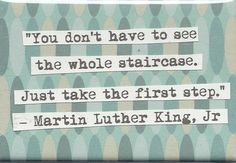 """You don't have to see the whole staircase. Just take the first step"