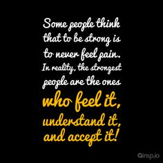 Some people think that to be strong is to never feel pain. In reality, the strongest people are the ones who feel it, understand it, and accept it!  www.insp.io