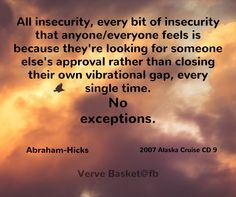 All insecurity, every bit of insecurity that anyone/everyone feels is because they're looking for someone else's approval rather than closing their own vibration gap, every single time. No exceptions. ~ Abraham-Hicks ~ 2007 Alaska Cruise