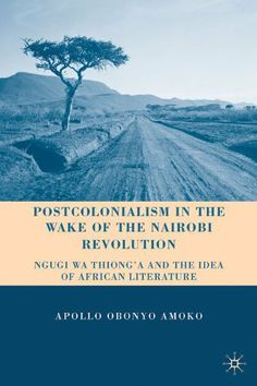 Postcolonialism in the Wake of the Nairobi Revolution: Ngugi wa Thiong'o and the Idea of African Literature by Apollo Obonyo Amoko. $55.02. Author: Apollo Obonyo Amoko. Publisher: Palgrave Macmillan (October 15, 2010). 217 pages