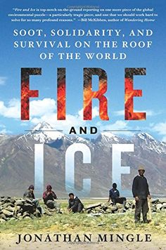 """""""Fire and Ice: Soot, Solidarity, and Survival on the Roof of the World"""" by Jonathan Mingle '01"""