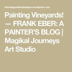 Painting Vineyards! — FRANK EBER: A PAINTER'S BLOG | Magikal Journeys Art Studio