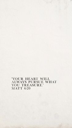 """Your heart will always pursue what you treasure."" Matt 6:20"