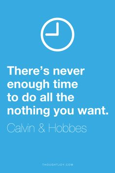 """""""There's never enough time to do all the nothing you want.""""  ― Calvin & Hobbes"""