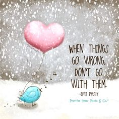 When things go wrong don't go with them.