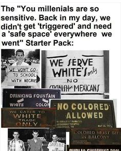 """Snowflakes and safe spaces. Back in the day you probably called it """"whites only"""". There has, sadly, never been a generation that hasn't suffered. There are bigger things. Work with what you have and work to improve situations. Vent when you need, but whining won't help you."""
