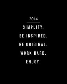 2014: Simplify. Be inspired. Be original. Work hard. Enjoy.