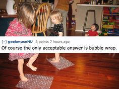 Bubble wrap. Always nice for inspiration. no, really.  17 Improvised Toys That Prove Kids Can Have Fun With Anything.