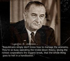 Republicans simply don't know how to manage the economy. They're so busy operating the trickle-down theory, giving the richest corporations the biggest break, that the whole thing goes to hell in a handbasket.  ~Lyndon B. Johnson