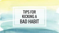 tips for kicking a bad habit!