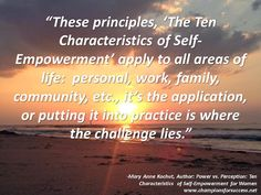 """""""These principles, 'The Ten Characteristics of Self-Empowerment' apply to all areas of life:  personal, work, family, community, etc., it's the application, or putting it into practice is where the challenge lies."""" -Mary Anne Kochut, Author: Power vs. Perception: Ten Characteristics  of Self-Empowerment for Women www.championsforsuccess.net"""