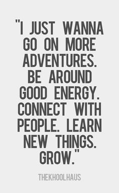 """I just wanna go on more adventures. Be around good energy. Connect with people. lean new things. Grow."""