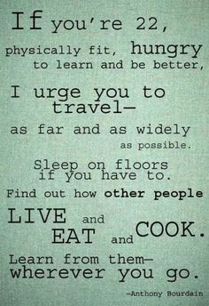 If you're 22, 32, 42, 52, 62... Anthony Bourdain Quote.