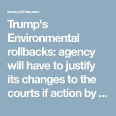 "Trump's Environmental rollbacks: agency will have to justify its changes to the courts if action by the Obama administration was made based on fact, reversing it ""will have to be justified by saying, 'those facts are no longer true.' And that will be difficult to do."""
