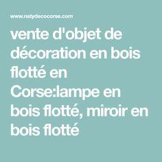 vente d'objet de décoration en bois flotté en Corse:lampe en bois flotté, miroir en bois flotté