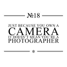 Just because you own a camera, it doesn't mean you're a photographer... A quante persone potremmo girarla questa, @Isabelle Choi Chiara Bernardi? :)