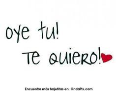 Oye tu, te quiero!