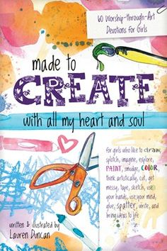 Made to Create with All My Heart and Soul: 60 Worship-Through-Art Devotions for Girls by Lauren Duncan Devotions For Kids, Inspirational Readings, Devotional Journal, New Sticker, Prayer Book, With All My Heart, Any Book, Book Gifts, Free Ebooks